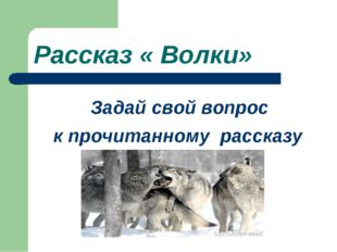 Рассказ « Волки» Задай свой вопрос к прочитанному рассказу
