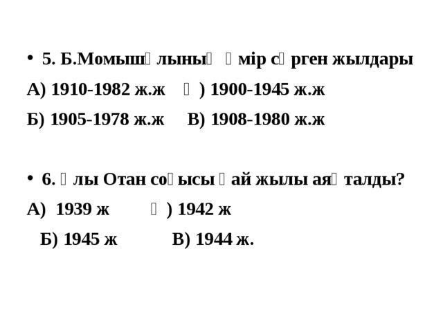 5. Б.Момышұлының өмір сүрген жылдары А) 1910-1982 ж.ж Ә) 1900-1945 ж.ж Б) 190...