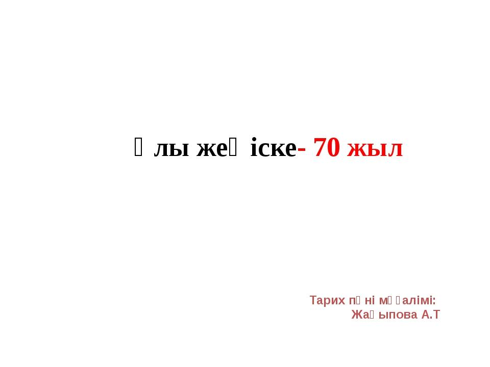Ұлы жеңіске- 70 жыл Тарих пәні мұғалімі: Жақыпова А.Т