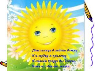 Свет солнца в ладони возьму И к сердцу я приложу. И станет вокруг все добрее,