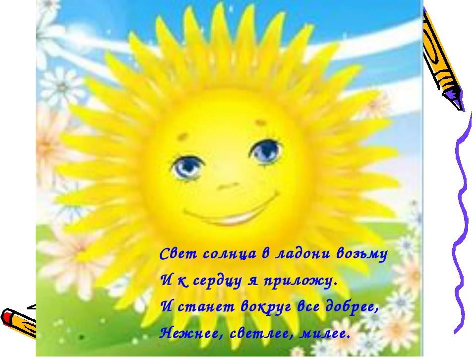 Свет солнца в ладони возьму И к сердцу я приложу. И станет вокруг все добрее,...