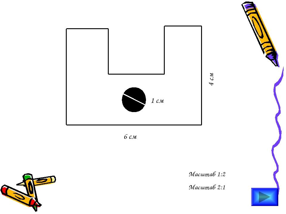 Масштаб 1:2 Масштаб 2:1 6 см 4 см 1 см