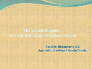 The United Kingdom of Great Britain and Northern Ireland Teacher: Bissimbaeva