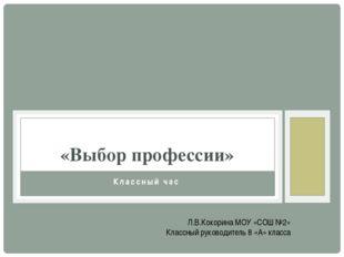 Классный час «Выбор профессии» Л.В.Кокорина МОУ «СОШ №2» Классный руководител