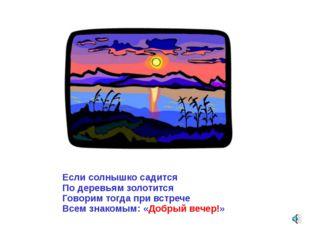 Если солнышко садится По деревьям золотится Говорим тогда при встрече Всем зн