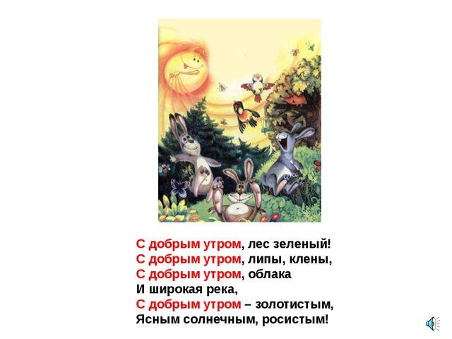 С добрым утром, лес зеленый! С добрым утром, липы, клены, С добрым утром, обл...