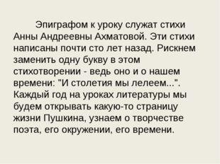 Эпиграфом к уроку служат стихи Анны Андреевны Ахматовой. Эти стихи написаны