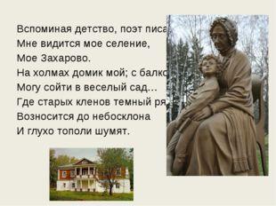 Вспоминая детство, поэт писал: Мне видится мое селение, Мое Захарово. На холм