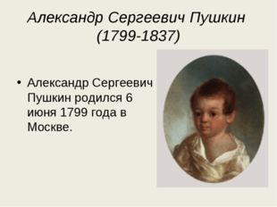 Александр Сергеевич Пушкин (1799-1837) Александр Сергеевич Пушкин родился 6 и