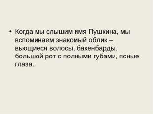 Когда мы слышим имя Пушкина, мы вспоминаем знакомый облик – вьющиеся волосы,