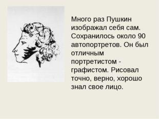 Много раз Пушкин изображал себя сам. Сохранилось около 90 автопортретов. Он б