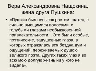 Вера Александровна Нащокина, жена друга Пушкина: «Пушкин был невысок ростом,