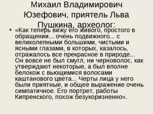 Михаил Владимирович Юзефович, приятель Льва Пушкина, археолог: «Как теперь ви