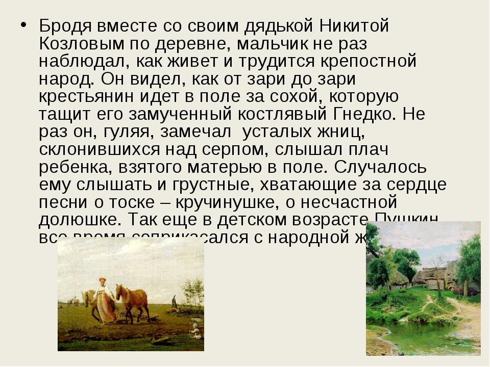 Бродя вместе со своим дядькой Никитой Козловым по деревне, мальчик не раз наб...