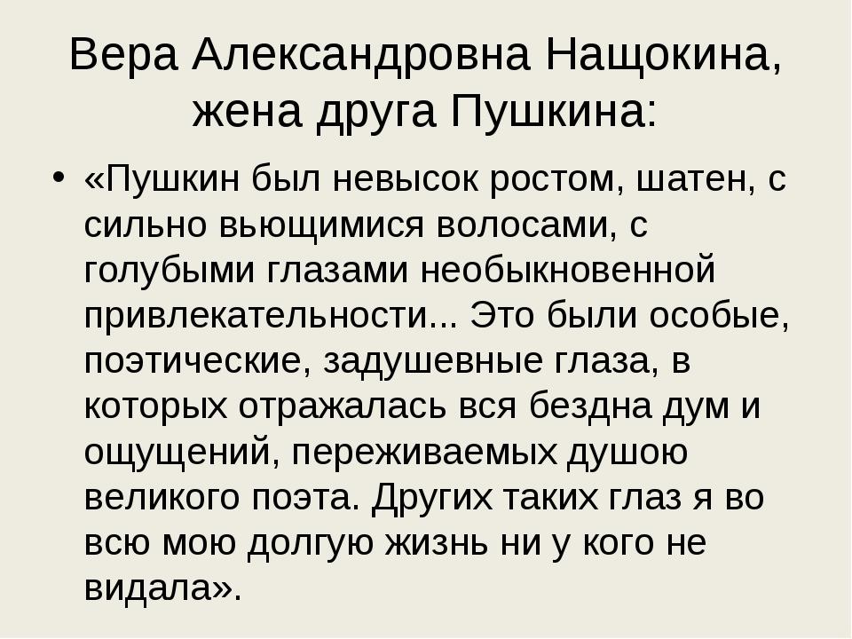 Вера Александровна Нащокина, жена друга Пушкина: «Пушкин был невысок ростом,...