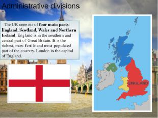 Administrative divisions The UK consists of four main parts: England, Scotlan