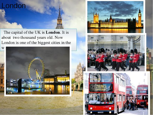 London The capital of the UK is London. It is about two thousand years old. N...