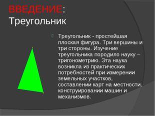 ВВЕДЕНИЕ: Треугольник Треугольник - простейшая плоская фигура. Три вершины и