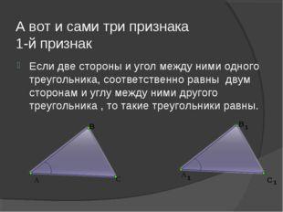 А вот и сами три признака 1-й признак Если две стороны и угол между ними одно