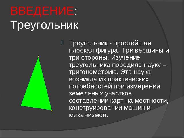 ВВЕДЕНИЕ: Треугольник Треугольник - простейшая плоская фигура. Три вершины и...