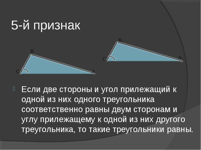 5-й признак Если две стороны и угол прилежащий к одной из них одного треуголь...