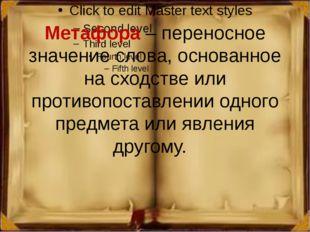 Метафора – переносное значение слова, основанное на сходстве или противопоста