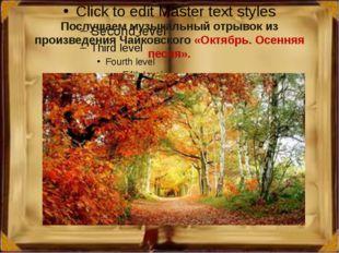 Послушаем музыкальный отрывок из произведения Чайковского «Октябрь. Осенняя п