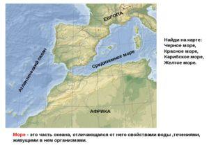 Море - это часть океана, отличающаяся от него свойствами воды ,течениями, жив