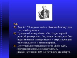 №6. А) Зимой 1730 года он ушёл с обозом в Москву, для того чтобы учиться. Б)