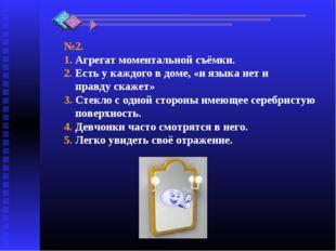 №2. 1. Агрегат моментальной съёмки. 2. Есть у каждого в доме, «и языка нет и