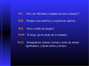 №7. Кто, не обучаясь говорит на всех языках? №8. Вокруг носа вьётся, а в руки