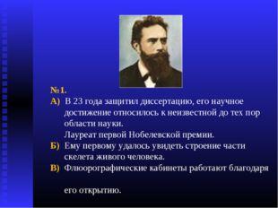 №1. А) В 23 года защитил диссертацию, его научное достижение относилось к неи