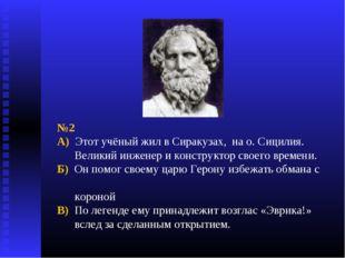 №2 А) Этот учёный жил в Сиракузах, на о. Сицилия. Великий инженер и конструкт