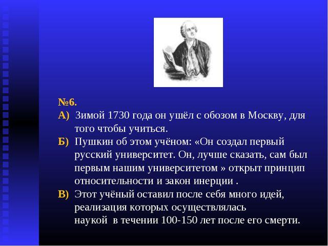 №6. А) Зимой 1730 года он ушёл с обозом в Москву, для того чтобы учиться. Б)...