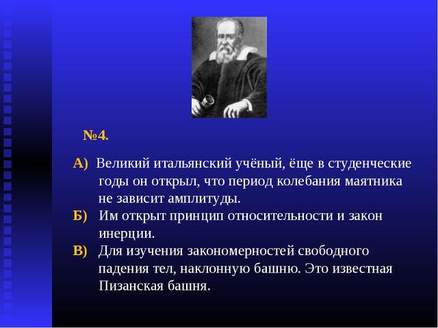 №4. А) Великий итальянский учёный, ёще в студенческие годы он открыл, что пер...