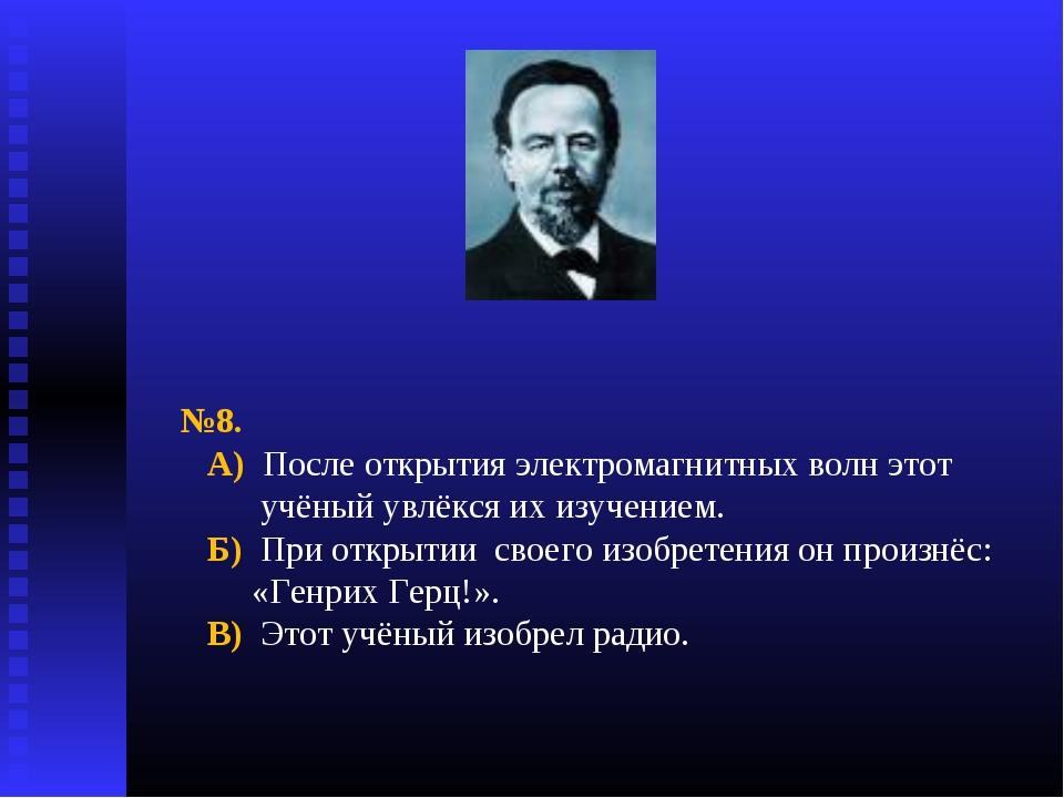 №8. А) После открытия электромагнитных волн этот учёный увлёкся их изучением....