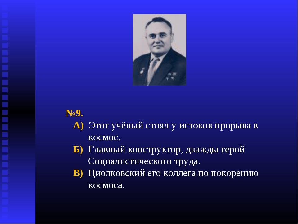 №9. А) Этот учёный стоял у истоков прорыва в космос. Б) Главный конструктор,...