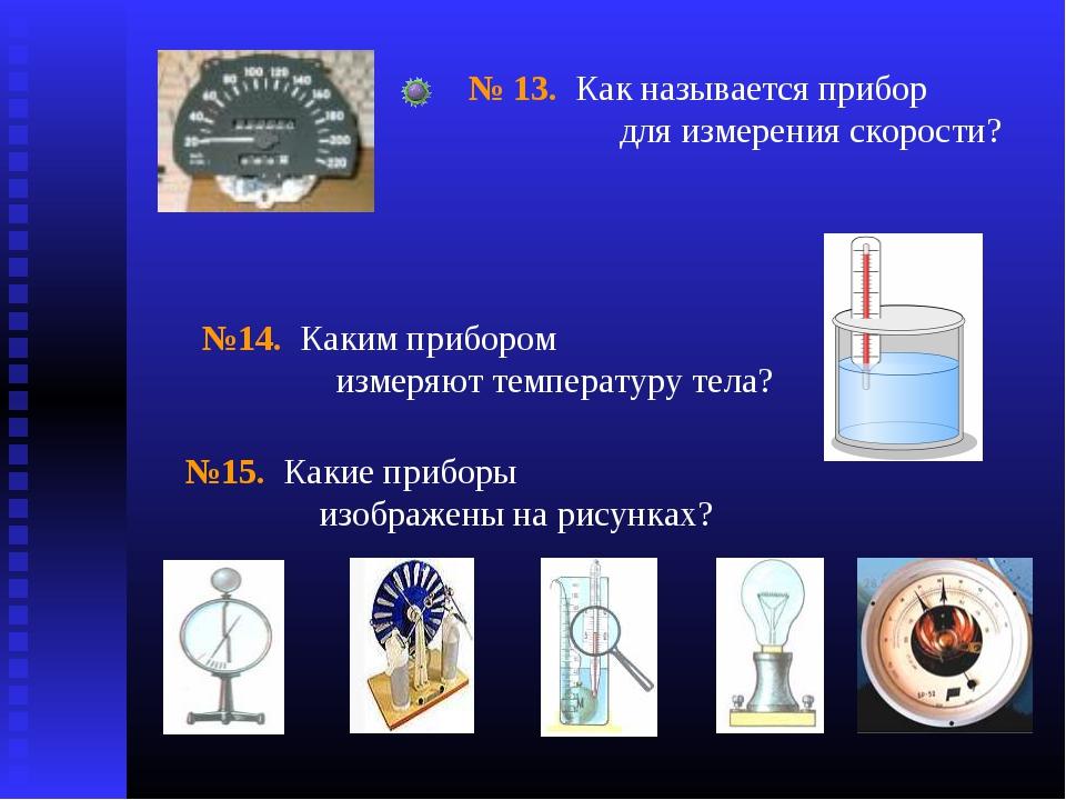 № 13. Как называется прибор для измерения скорости? №14. Каким прибором измер...