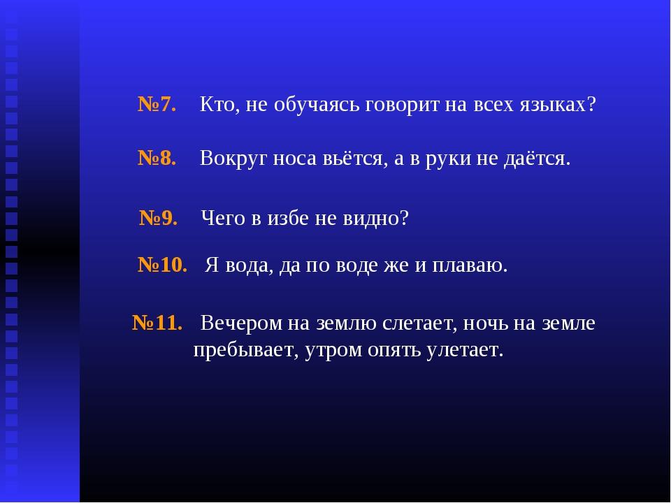 №7. Кто, не обучаясь говорит на всех языках? №8. Вокруг носа вьётся, а в руки...
