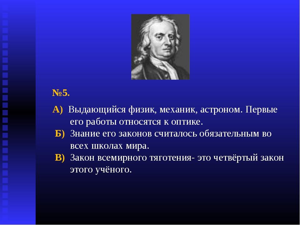 №5. А) Выдающийся физик, механик, астроном. Первые его работы относятся к опт...
