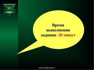 kamil_kamil@mail.ru K Kamil Время выполнения задания- 20 минут kamil_kamil@ma