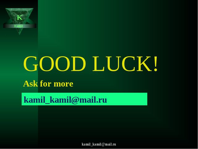 kamil_kamil@mail.ru Kamil K GOOD LUCK! Ask for more kamil_kamil@mail.ru kamil...
