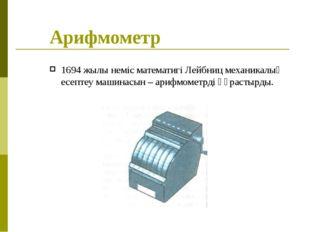 Арифмометр 1694 жылы неміс математигі Лейбниц механикалық есептеу машинасын –
