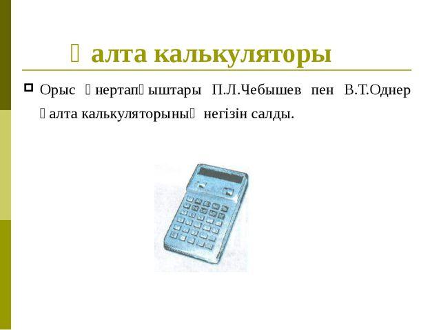 Қалта калькуляторы Орыс өнертапқыштары П.Л.Чебышев пен В.Т.Однер қалта кальку...