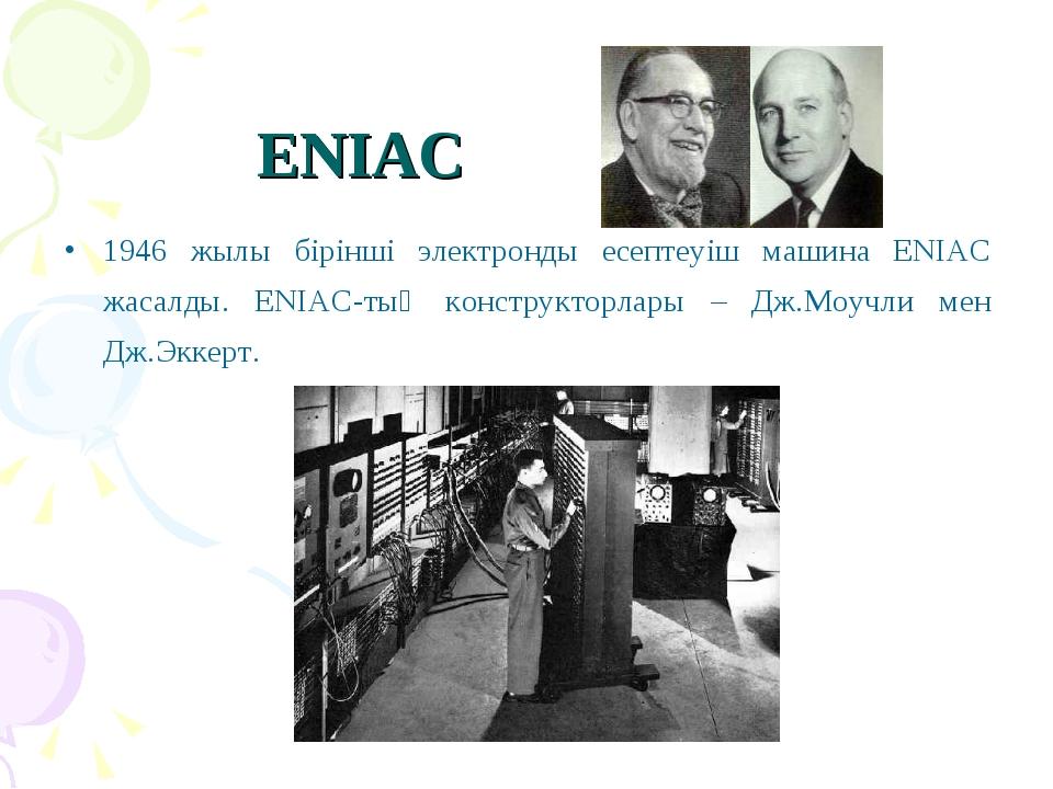 ENIAC 1946 жылы бірінші электронды есептеуіш машина ENIAC жасалды. ENIAC-тың...