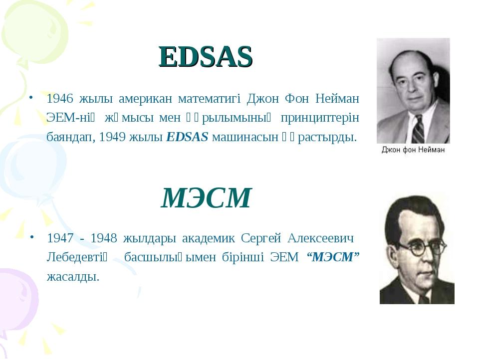 EDSAS 1946 жылы американ математигі Джон Фон Нейман ЭЕМ-нің жұмысы мен құрылы...