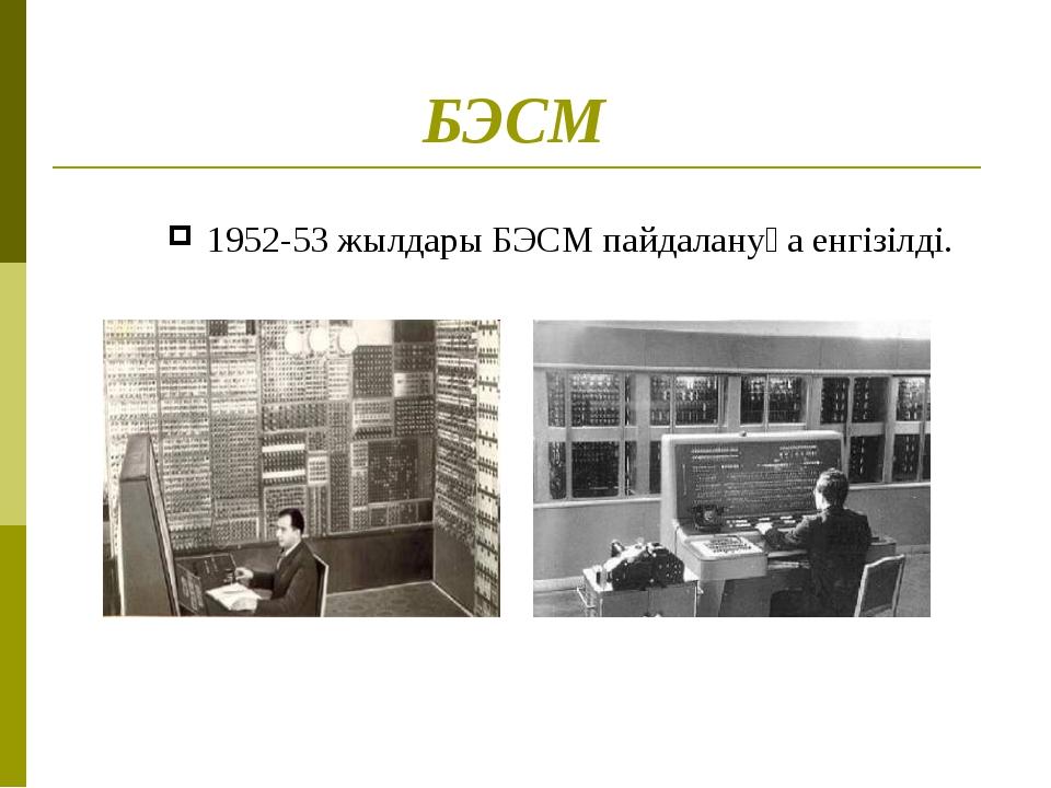 БЭСМ 1952-53 жылдары БЭСМ пайдалануға енгізілді.