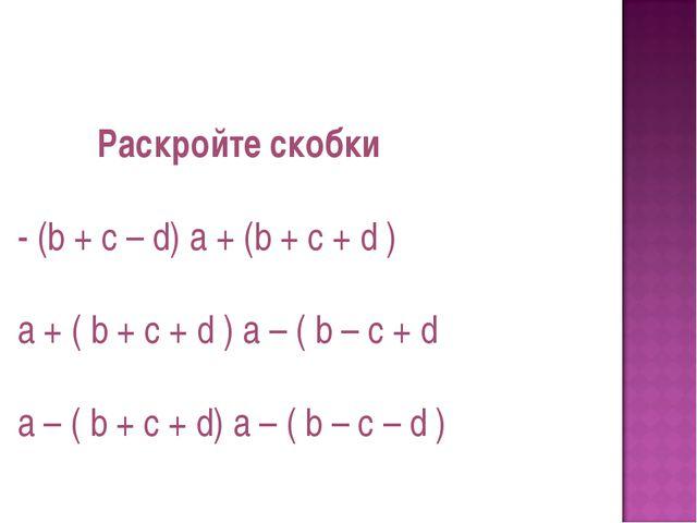 Раскройте скобки - (b + c – d) a + (b + c + d ) a + ( b + c + d ) a – ( b –...
