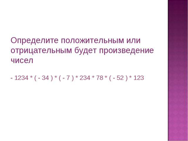 Определите положительным или отрицательным будет произведение чисел - 1234 *...