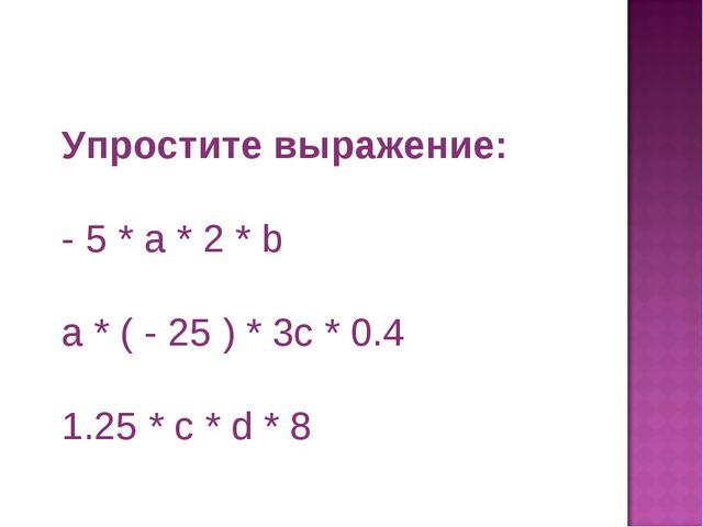 Упростите выражение: - 5 * а * 2 *b a* ( - 25 ) * 3c* 0.4 1.25 *c*d* 8